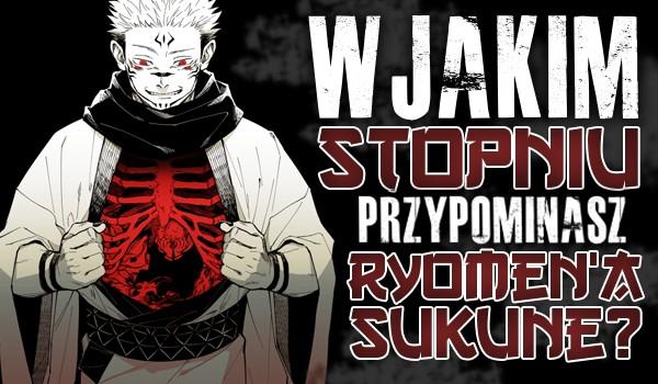 W jakim stopniu przypominasz Ryomen'a Sukune?