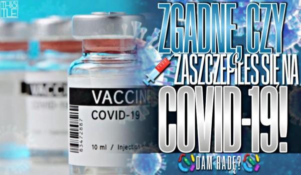 Zgadnę, czy zaszczepiłeś się na COVID-19!
