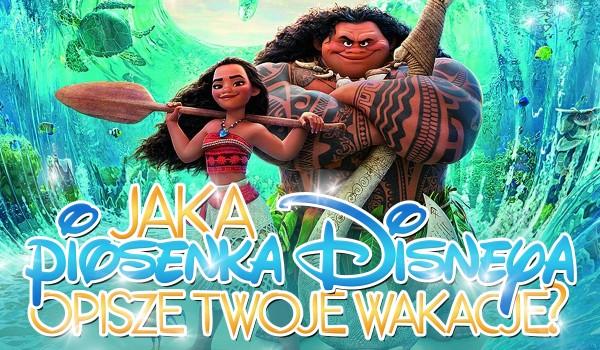 Jaka piosenka Disneya opisze Twoje wakacje?