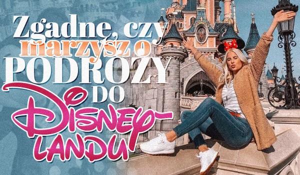 Zgadnę, czy marzysz o podróży do Disneylandu!