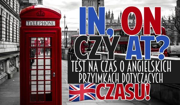 In, on czy at? – Test na czas o angielskich przyimkach dotyczących czasu!