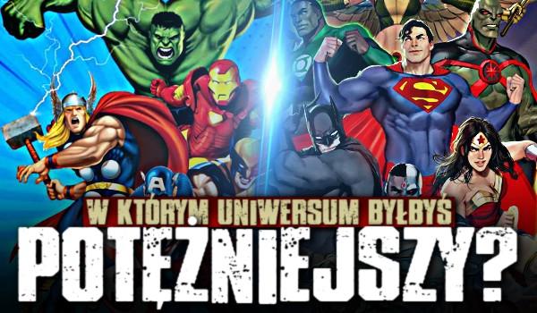 W którym uniwersum byłbyś potężniejszy – Marvel czy DC?