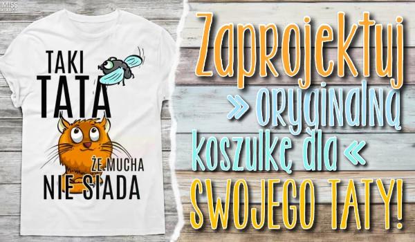 Zaprojektuj oryginalną koszulkę dla swojego taty!