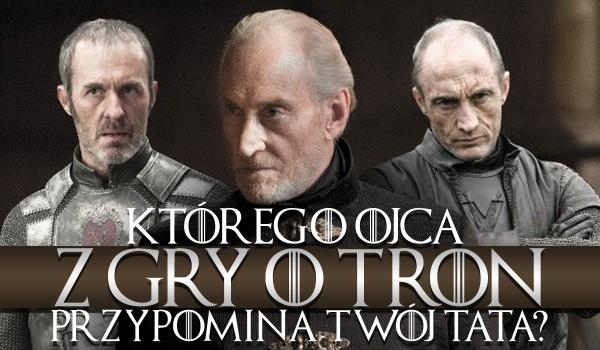 """Którego ojca z """"Gry o tron"""" przypomina Twój tata?"""