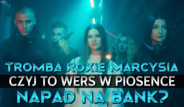 """Tromba, Marcysia, Roxie – czyj to wers w piosence ,,NAPAD NA BANK""""?"""