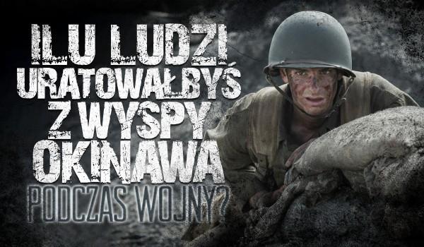 Ilu ludzi uratowałbyś w czasie II wojny światowej z wyspy Okinawa?