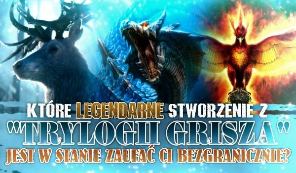 """Które legendarne stworzenie z """"Trylogii Grisza"""" jest w stanie zaufać Ci bezgranicznie?"""