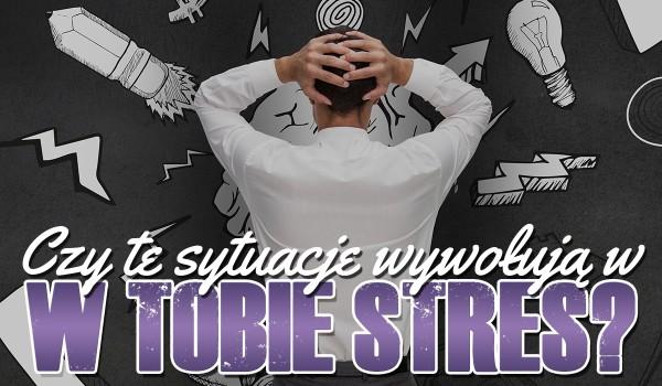 Czy te sytuacje wywołują w Tobie stres?