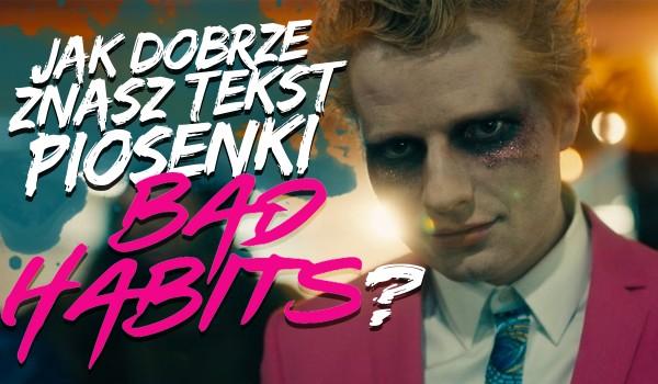 """Jak dobrze znasz piosenkę """"Bad Habits"""" Eda Sheerana?"""
