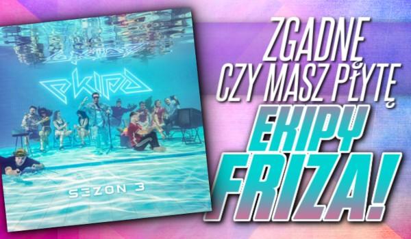 Zgadnę, czy masz płytę Ekipy Friza!