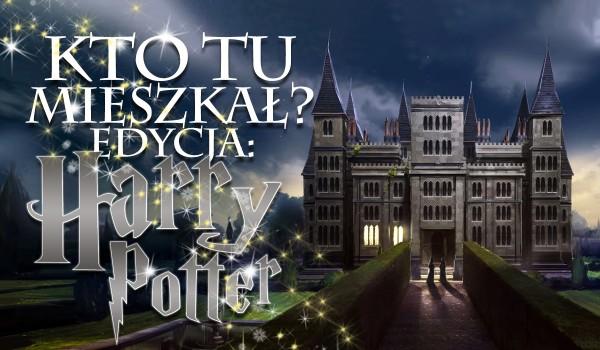 Kto tu mieszkał? Edycja: Harry Potter!