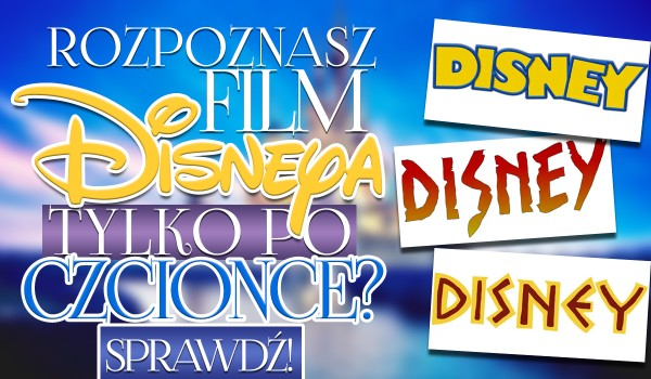 Czy rozpoznasz filmy Disneya po czcionkach?
