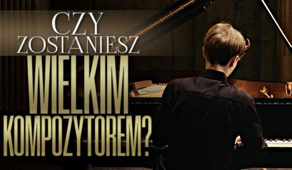 Czy zostaniesz wielkim kompozytorem?