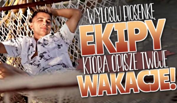 Wylosuj piosenkę Ekipy, która opisze Twoje wakacje!