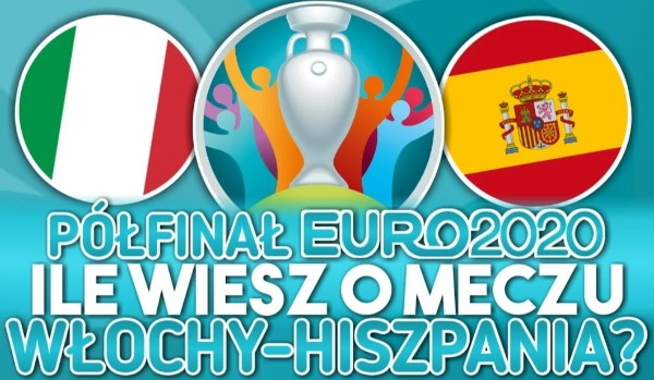 Półfinał EURO 2020: Ile wiesz o meczu Włochy – Hiszpania?
