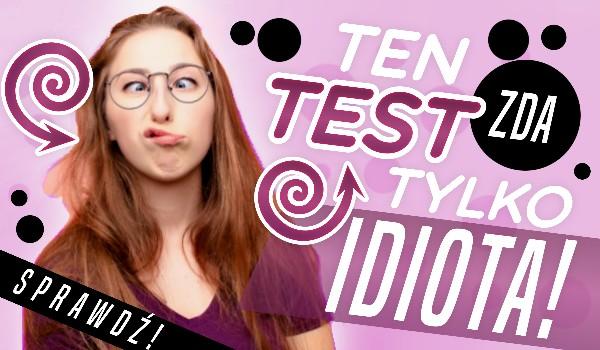 Ten test zda tylko idiota!