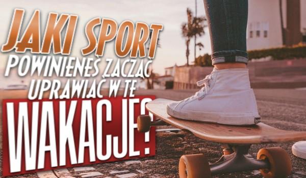 Jaki sport powinieneś zacząć uprawiać w te wakacje?