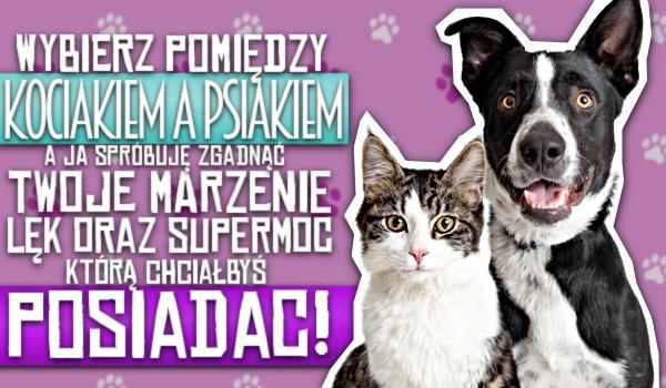 Wybierz pomiędzy kociakiem a psiakiem, a ja spróbuję zgadnąć Twoje marzenie, lęk oraz super moc, którą chciałbyś posiadać!