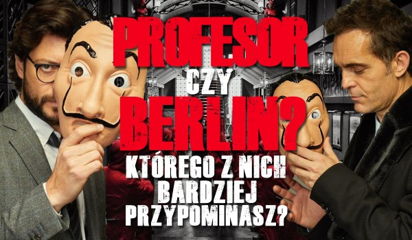 Profesor czy Berlin? Kogo przypominasz bardziej?