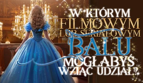 W którym serialowym albo filmowym balu mogłabyś wziąć udział?