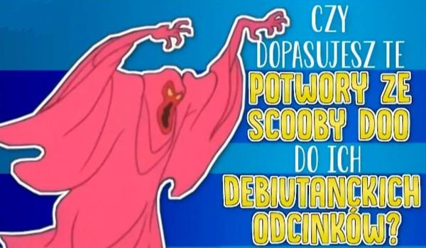 Czy dopasujesz te potwory ze Scooby Doo do ich debiutanckich odcinków?