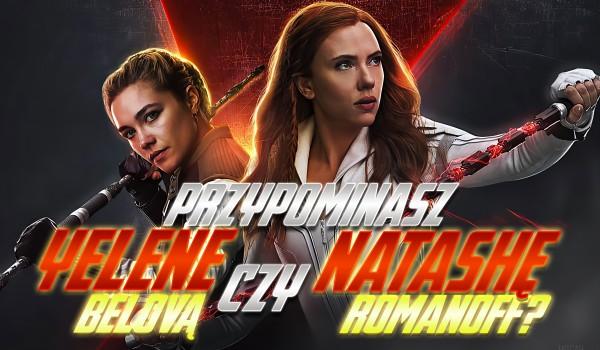 Przypominasz bardziej Natashę Romanoff czy Yelenę Belovą?
