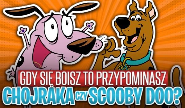 Gdy się boisz to przypominasz Chojraka czy Scooby'ego Doo?