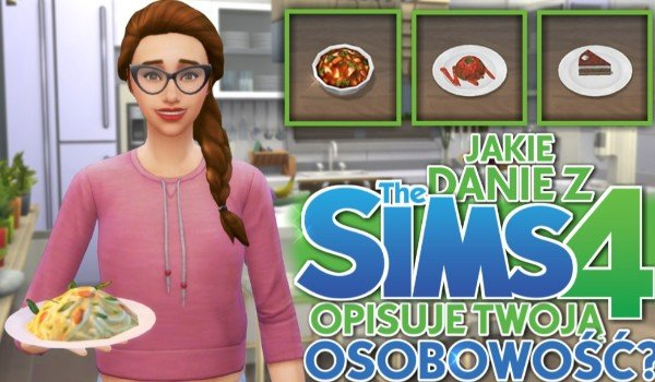 Jakie danie z The Sims 4 opisuje Twoją osobowość?