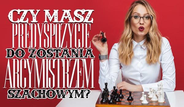 Czy masz predyspozycje do zostania arcymistrzem szachowym?