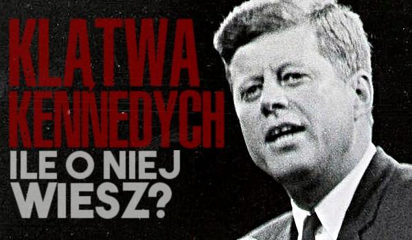 Klątwa Kennedych — Jak dużo o niej wiesz?