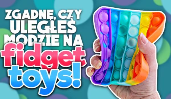 Zgadnę, czy uległeś modzie na Fidget Toys!