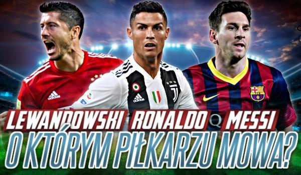 Robert Lewandowski, Cristiano Ronaldo czy Lionel Messi – O którym piłkarzu jest mowa?