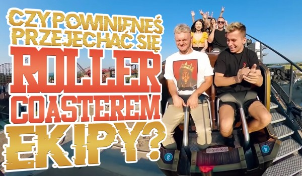 Czy powinieneś przejechać się rollercoasterem Ekipy?