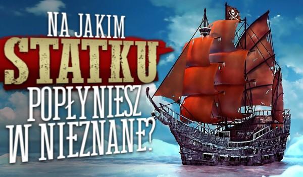 Na jakim statku popłyniesz w nieznane?