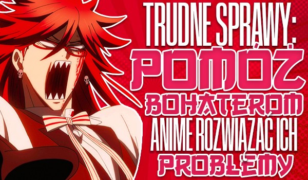 Trudne sprawy: Pomóż bohaterom anime rozwiązać ich problemy! #2