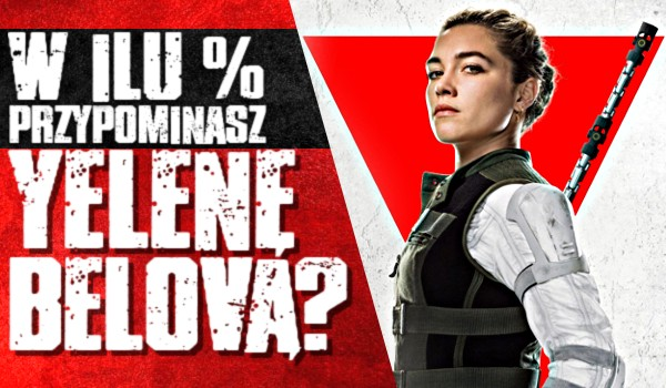 W ilu % przypominasz Yelenę Belovą?
