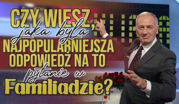 Czy wiesz, jaka była najpopularniejsza odpowiedź na to pytanie w Familiadzie?