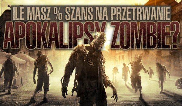 Ile masz % szans na przetrwanie apokalipsy zombie?