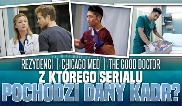 Rezydenci, Chicago Med, The Good Doctor – z którego serialu pochodzi dany kadr?
