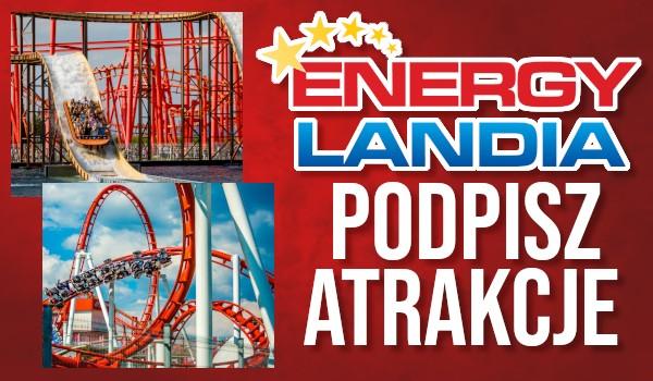 Podpisz atrakcje w Energylandii!