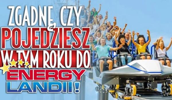 Zgadnę, czy pojedziesz w tym roku do EnergyLandii!
