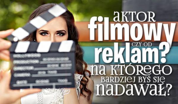 Aktor filmowy czy od reklam? Na którego bardziej byś się nadawał?
