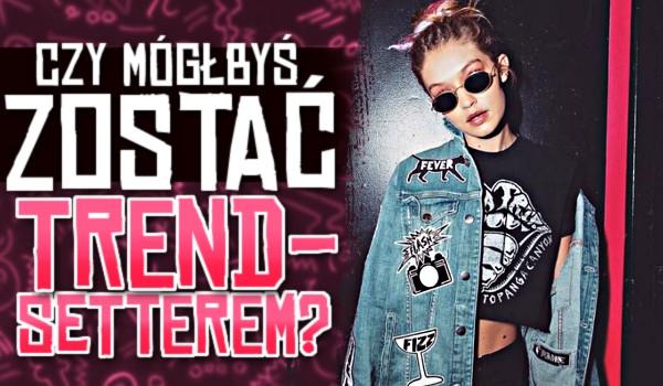 Czy mógłbyś zostać trendsetterem?