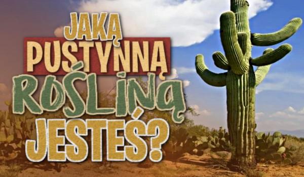 Jaką pustynną rośliną jesteś?