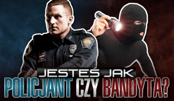 Jesteś jak policjant czy bandyta?