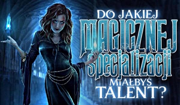 Do jakiej magicznej specjalizacji miałbyś talent?