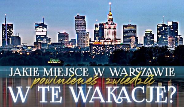 Jakie miejsce w Warszawie powinieneś zwiedzić w te wakacje?