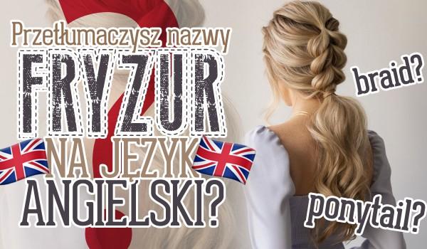 Czy przetłumaczysz nazwy tych fryzur na język angielski? Zgadywanka!