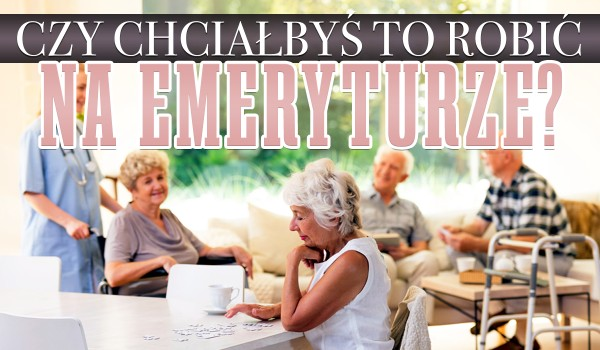 Czy chciałbyś to robić na emeryturze? Głosowanie!
