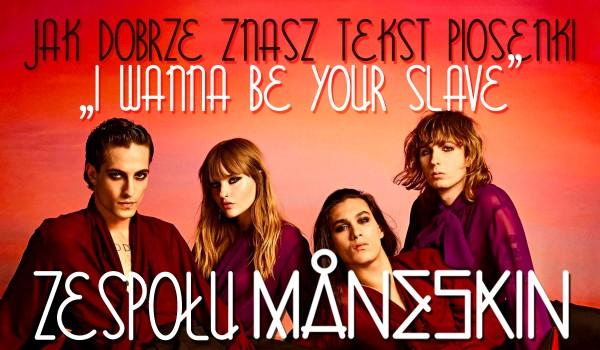 """Jak dobrze znasz tekst piosenki ,,I Wanna Be Your Slave"""" zespołu Måneskin?"""